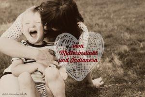 Der (vergessene) Mamainstinkt – Mensch Mutti, such den Indianer in dir!